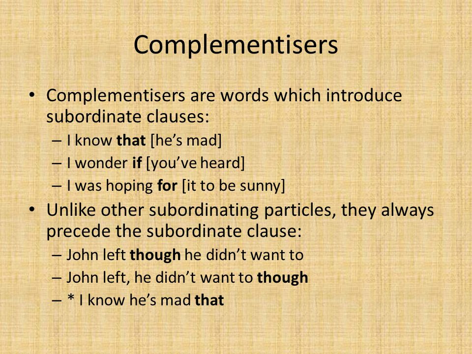Complementisers Complementisers are words which introduce subordinate clauses: I know that [he's mad]